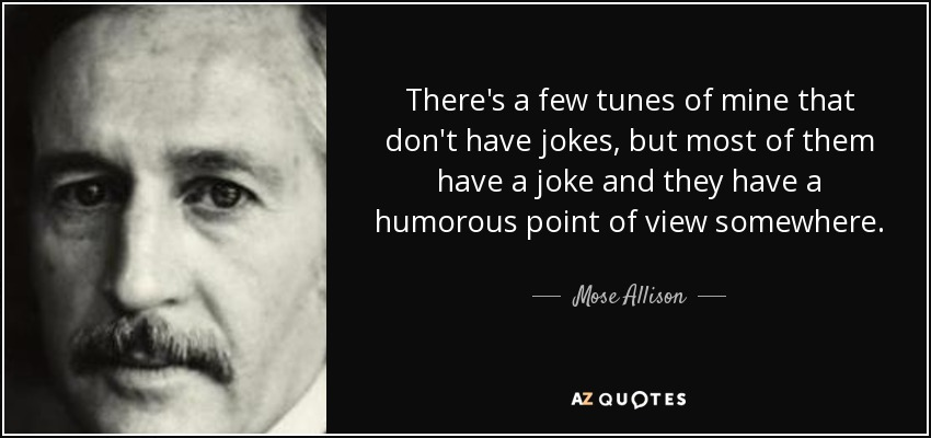 There's a few tunes of mine that don't have jokes, but most of them have a joke and they have a humorous point of view somewhere. - Mose Allison