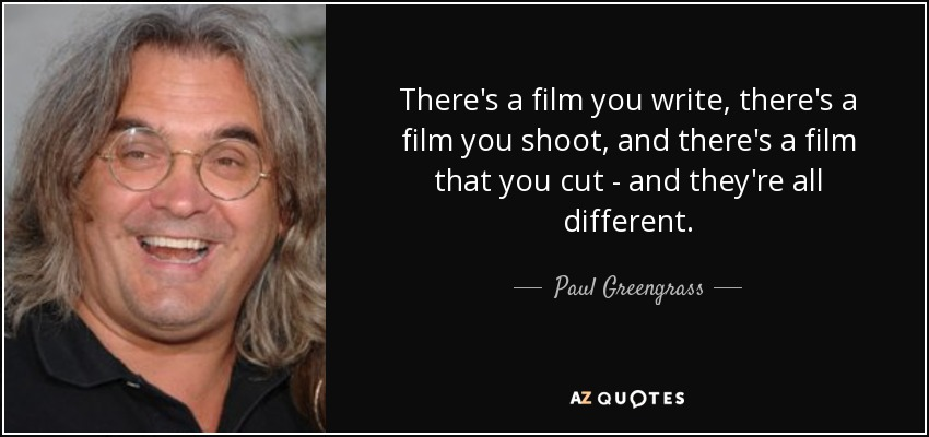 There's a film you write, there's a film you shoot, and there's a film that you cut - and they're all different. - Paul Greengrass