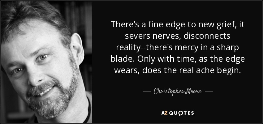 There's a fine edge to new grief, it severs nerves, disconnects reality--there's mercy in a sharp blade. Only with time, as the edge wears, does the real ache begin. - Christopher Moore
