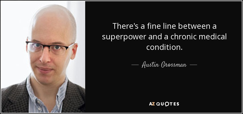 There's a fine line between a superpower and a chronic medical condition. - Austin Grossman