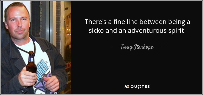 There's a fine line between being a sicko and an adventurous spirit. - Doug Stanhope