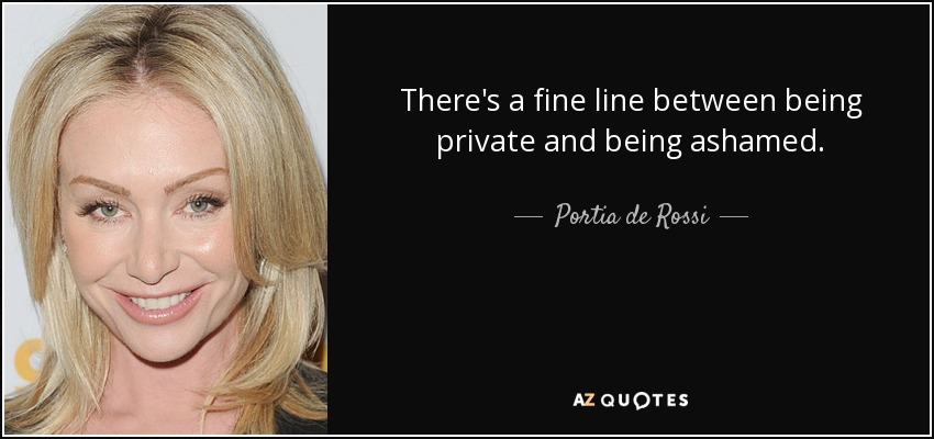 There's a fine line between being private and being ashamed. - Portia de Rossi