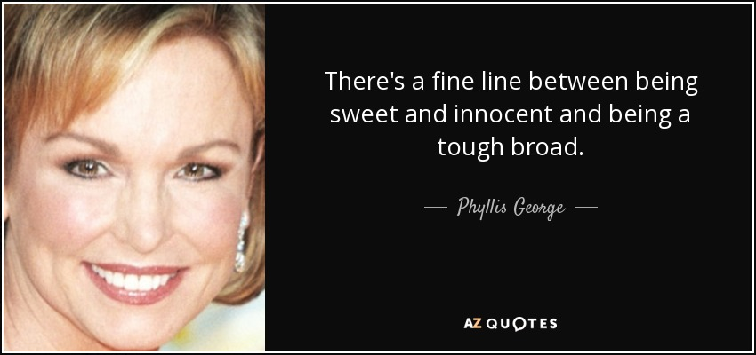 There's a fine line between being sweet and innocent and being a tough broad. - Phyllis George