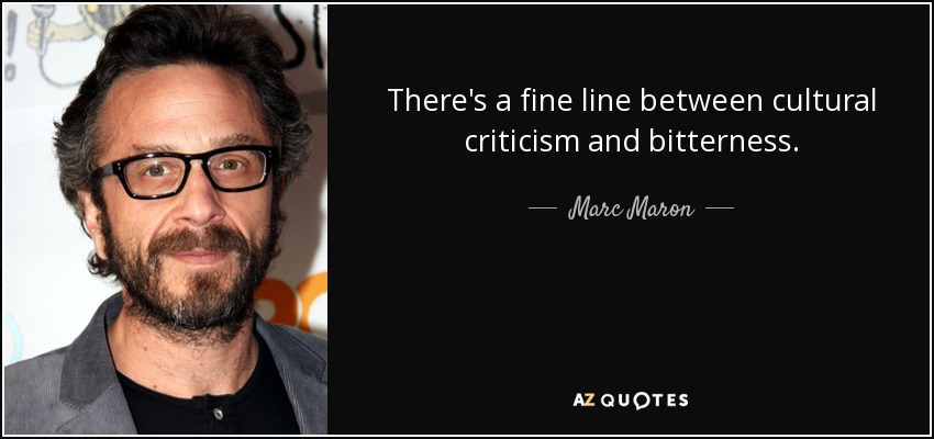 There's a fine line between cultural criticism and bitterness. - Marc Maron