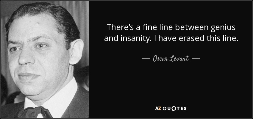 There's a fine line between genius and insanity. I have erased this line. - Oscar Levant