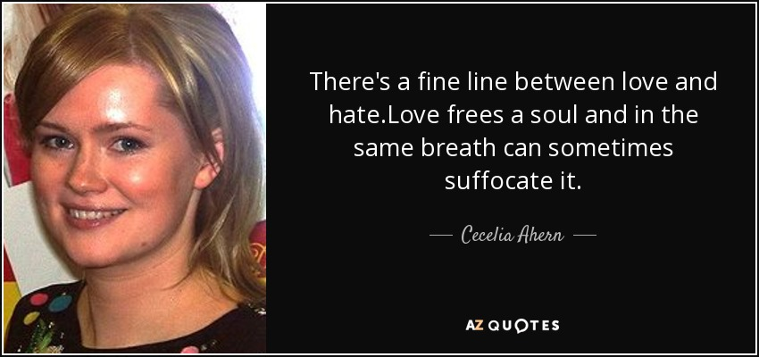 There's a fine line between love and hate.Love frees a soul and in the same breath can sometimes suffocate it. - Cecelia Ahern