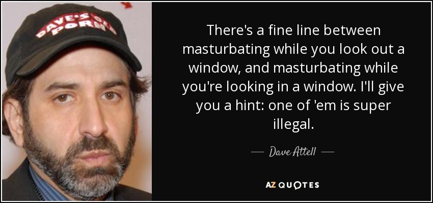 There's a fine line between masturbating while you look out a window, and masturbating while you're looking in a window. I'll give you a hint: one of 'em is super illegal. - Dave Attell