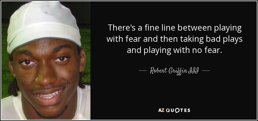 There's a fine line between playing with fear and then taking bad plays and playing with no fear. - Robert Griffin III