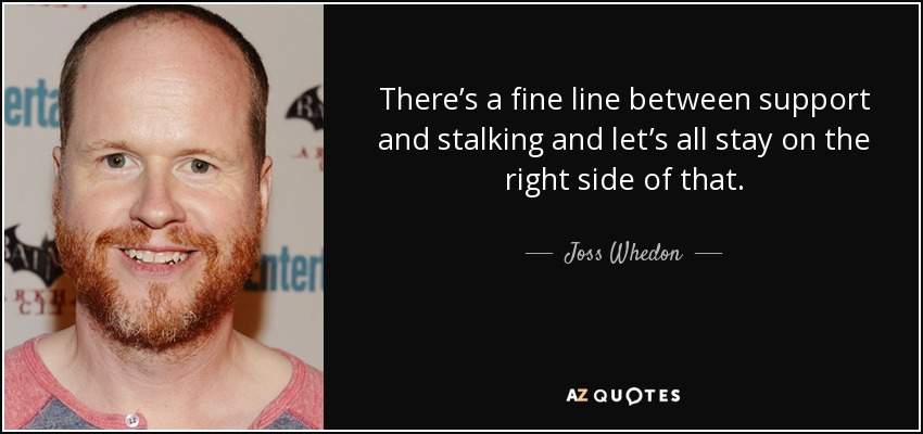 There's a fine line between support and stalking and let's all stay on the right side of that. - Joss Whedon
