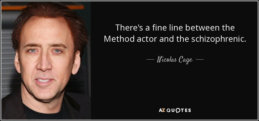 There's a fine line between the Method actor and the schizophrenic. - Nicolas Cage