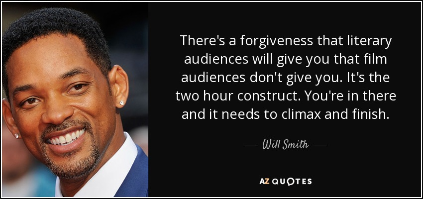 There's a forgiveness that literary audiences will give you that film audiences don't give you. It's the two hour construct. You're in there and it needs to climax and finish. - Will Smith