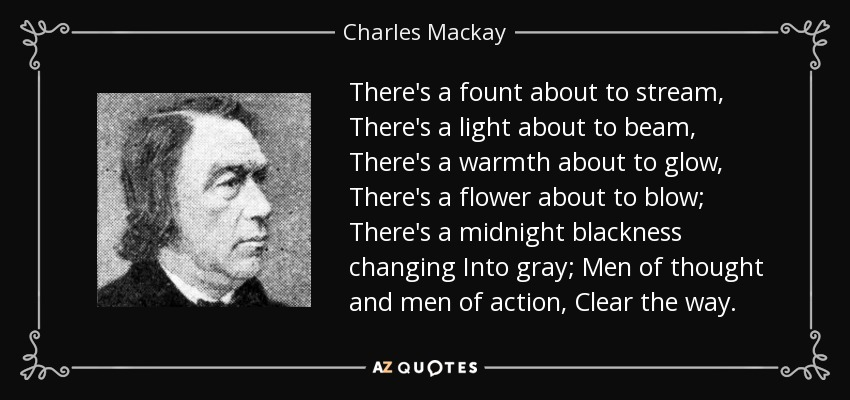 There's a fount about to stream, There's a light about to beam, There's a warmth about to glow, There's a flower about to blow; There's a midnight blackness changing Into gray; Men of thought and men of action, Clear the way. - Charles Mackay