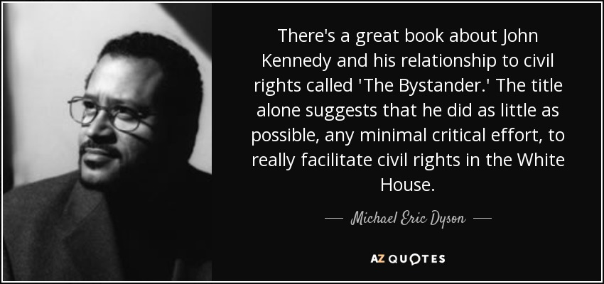 There's a great book about John Kennedy and his relationship to civil rights called 'The Bystander.' The title alone suggests that he did as little as possible, any minimal critical effort, to really facilitate civil rights in the White House. - Michael Eric Dyson
