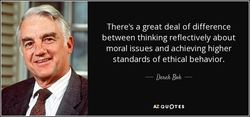 There's a great deal of difference between thinking reflectively about moral issues and achieving higher standards of ethical behavior. - Derek Bok