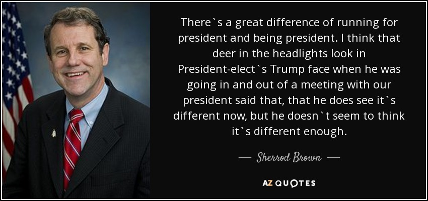 There`s a great difference of running for president and being president. I think that deer in the headlights look in President-elect`s Trump face when he was going in and out of a meeting with our president said that, that he does see it`s different now, but he doesn`t seem to think it`s different enough. - Sherrod Brown