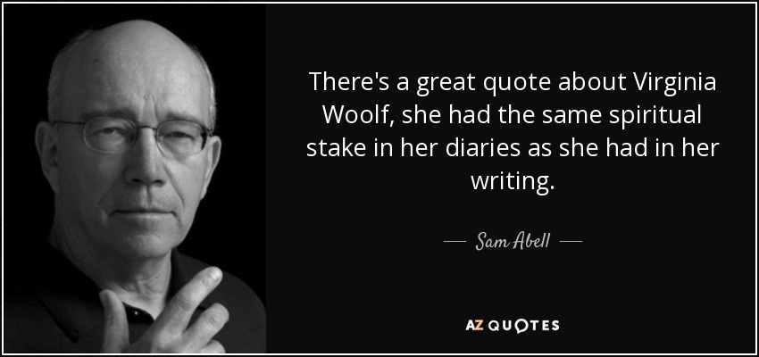 There's a great quote about Virginia Woolf, she had the same spiritual stake in her diaries as she had in her writing. - Sam Abell