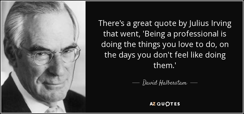 There's a great quote by Julius Irving that went, 'Being a professional is doing the things you love to do, on the days you don't feel like doing them.' - David Halberstam