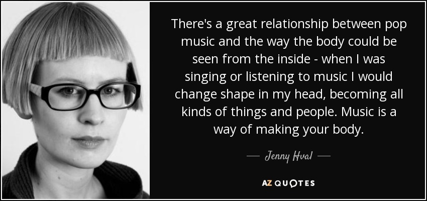 There's a great relationship between pop music and the way the body could be seen from the inside - when I was singing or listening to music I would change shape in my head, becoming all kinds of things and people. Music is a way of making your body. - Jenny Hval