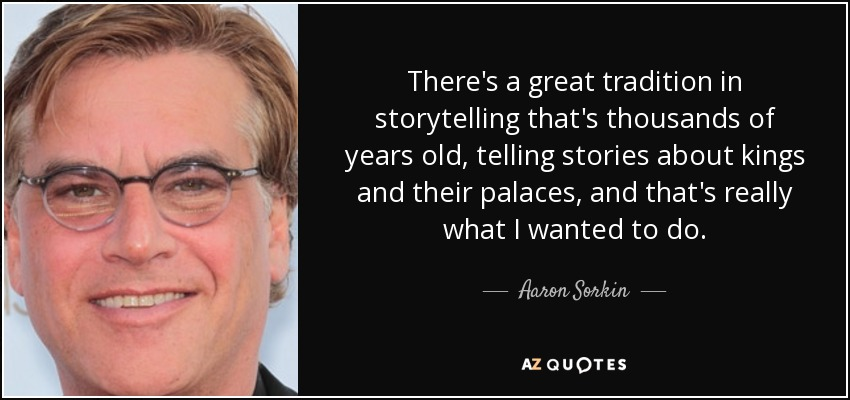 There's a great tradition in storytelling that's thousands of years old, telling stories about kings and their palaces, and that's really what I wanted to do. - Aaron Sorkin