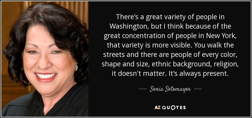 There's a great variety of people in Washington, but I think because of the great concentration of people in New York, that variety is more visible. You walk the streets and there are people of every color, shape and size, ethnic background, religion, it doesn't matter. It's always present. - Sonia Sotomayor