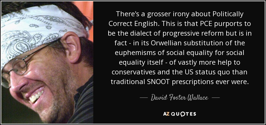 There's a grosser irony about Politically Correct English. This is that PCE purports to be the dialect of progressive reform but is in fact - in its Orwellian substitution of the euphemisms of social equality for social equality itself - of vastly more help to conservatives and the US status quo than traditional SNOOT prescriptions ever were. - David Foster Wallace