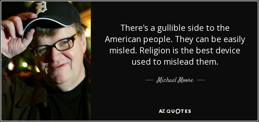 There's a gullible side to the American people. They can be easily misled. Religion is the best device used to mislead them. - Michael Moore