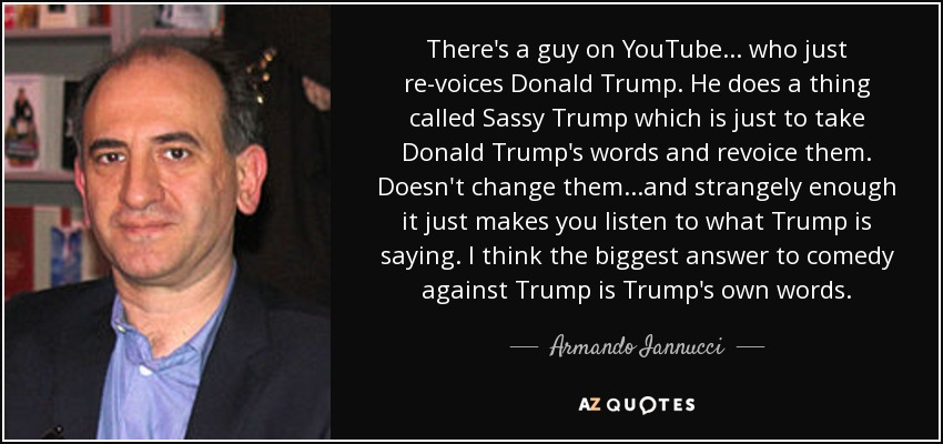 There's a guy on YouTube ... who just re-voices Donald Trump. He does a thing called Sassy Trump which is just to take Donald Trump's words and revoice them. Doesn't change them ...and strangely enough it just makes you listen to what Trump is saying. I think the biggest answer to comedy against Trump is Trump's own words. - Armando Iannucci