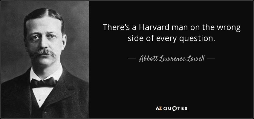 There's a Harvard man on the wrong side of every question. - Abbott Lawrence Lowell