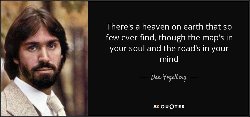 There's a heaven on earth that so few ever find, though the map's in your soul and the road's in your mind - Dan Fogelberg