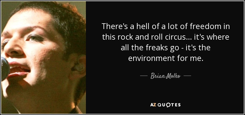 There's a hell of a lot of freedom in this rock and roll circus... it's where all the freaks go - it's the environment for me. - Brian Molko