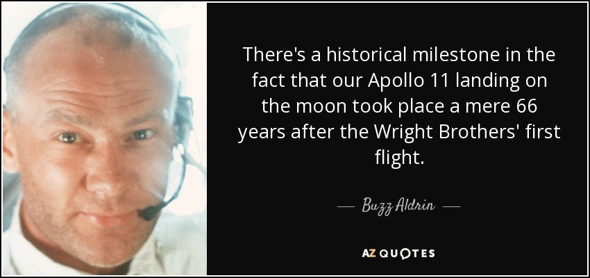 There's a historical milestone in the fact that our Apollo 11 landing on the moon took place a mere 66 years after the Wright Brothers' first flight. - Buzz Aldrin