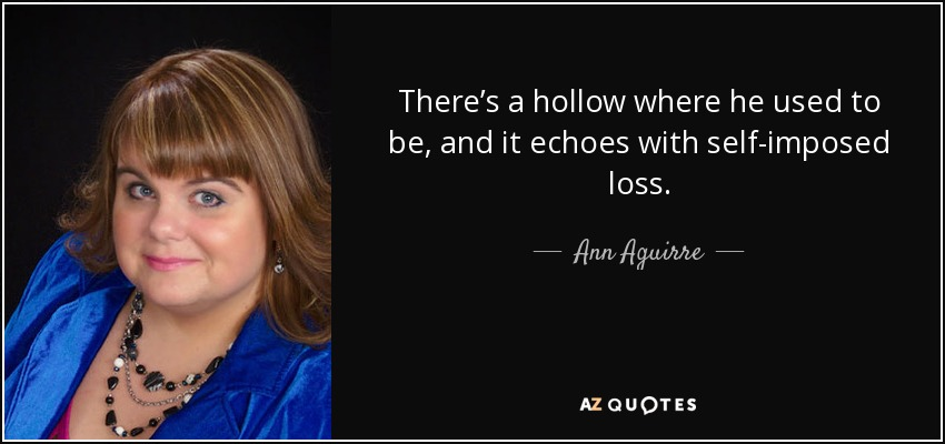 There's a hollow where he used to be, and it echoes with self-imposed loss. - Ann Aguirre