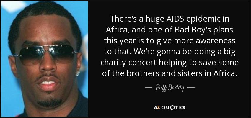 There's a huge AIDS epidemic in Africa, and one of Bad Boy's plans this year is to give more awareness to that. We're gonna be doing a big charity concert helping to save some of the brothers and sisters in Africa. - Puff Daddy