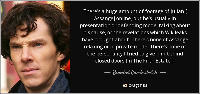 There's a huge amount of footage of Julian [ Assange] online, but he's usually in presentation or defending mode, talking about his cause, or the revelations which Wikileaks have brought about. There's none of Assange relaxing or in private mode. There's none of the personality I tried to give him behind closed doors [in The Fifth Estate ]. - Benedict Cumberbatch