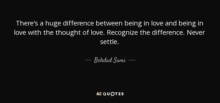 There's a huge difference between being in love and being in love with the thought of love. Recognize the difference. Never settle. - Behdad Sami