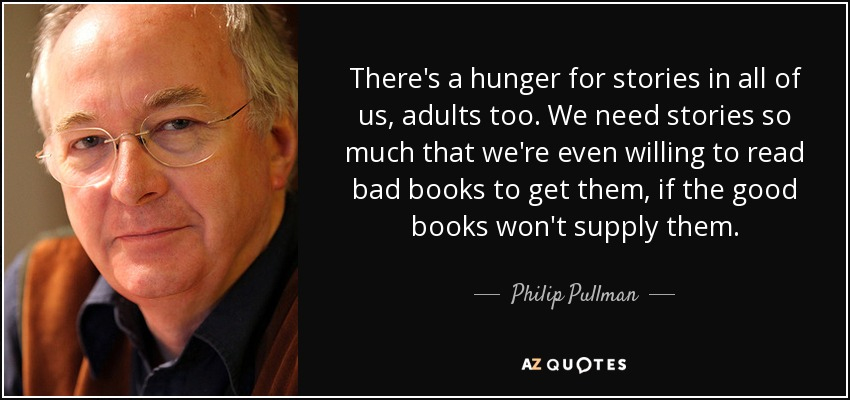 There's a hunger for stories in all of us, adults too. We need stories so much that we're even willing to read bad books to get them, if the good books won't supply them. - Philip Pullman