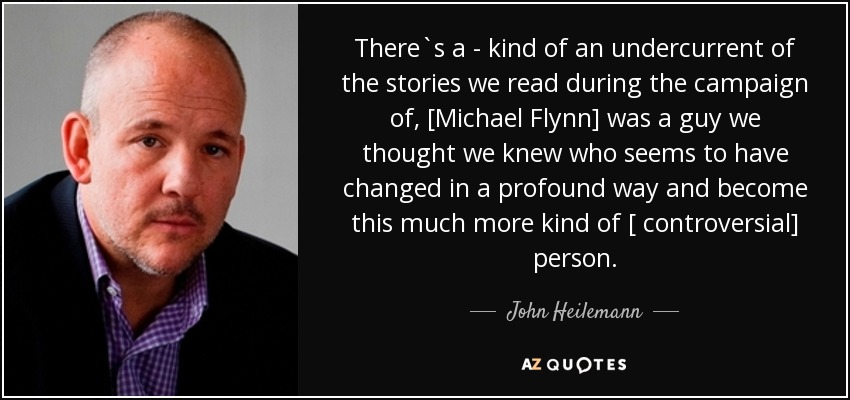 There`s a - kind of an undercurrent of the stories we read during the campaign of, [Michael Flynn] was a guy we thought we knew who seems to have changed in a profound way and become this much more kind of [ controversial] person . - John Heilemann