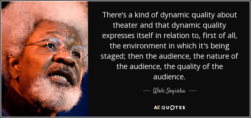 There's a kind of dynamic quality about theater and that dynamic quality expresses itself in relation to, first of all, the environment in which it's being staged; then the audience, the nature of the audience, the quality of the audience. - Wole Soyinka