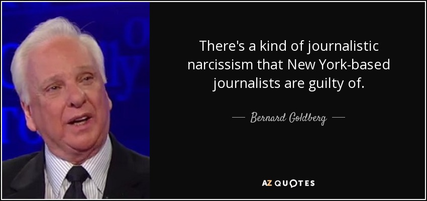 There's a kind of journalistic narcissism that New York-based journalists are guilty of. - Bernard Goldberg