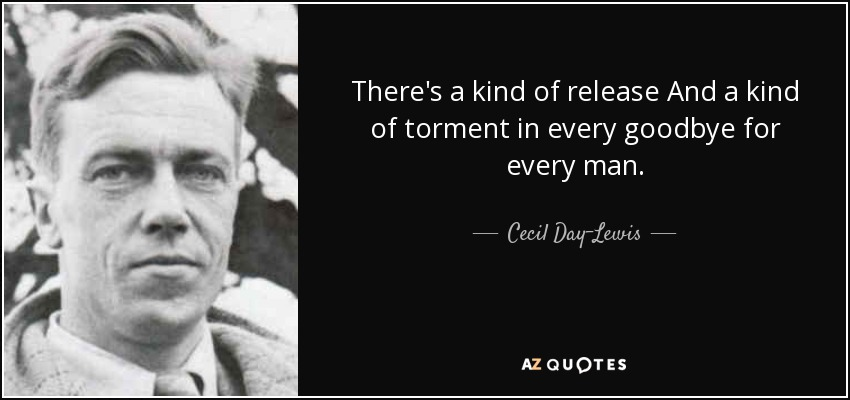 There's a kind of release And a kind of torment in every goodbye for every man. - Cecil Day-Lewis