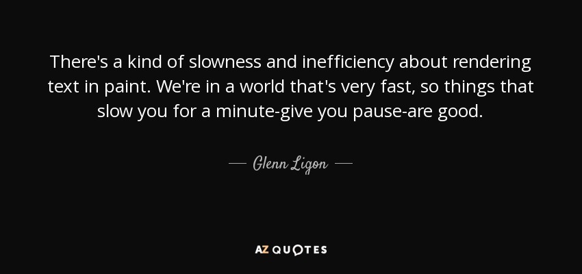 There's a kind of slowness and inefficiency about rendering text in paint. We're in a world that's very fast, so things that slow you for a minute-give you pause-are good. - Glenn Ligon