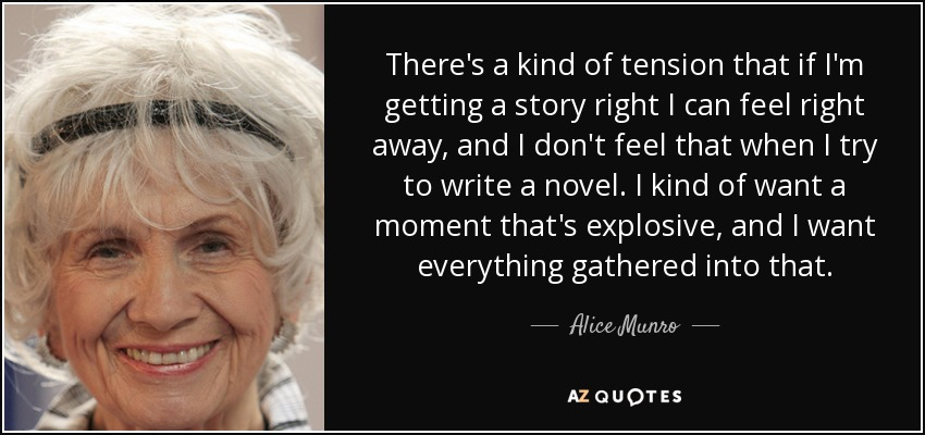 There's a kind of tension that if I'm getting a story right I can feel right away, and I don't feel that when I try to write a novel. I kind of want a moment that's explosive, and I want everything gathered into that. - Alice Munro