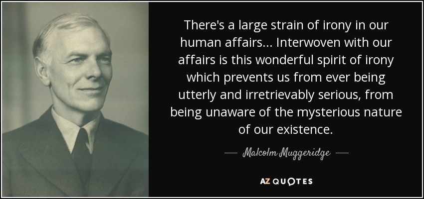 There's a large strain of irony in our human affairs... Interwoven with our affairs is this wonderful spirit of irony which prevents us from ever being utterly and irretrievably serious, from being unaware of the mysterious nature of our existence. - Malcolm Muggeridge