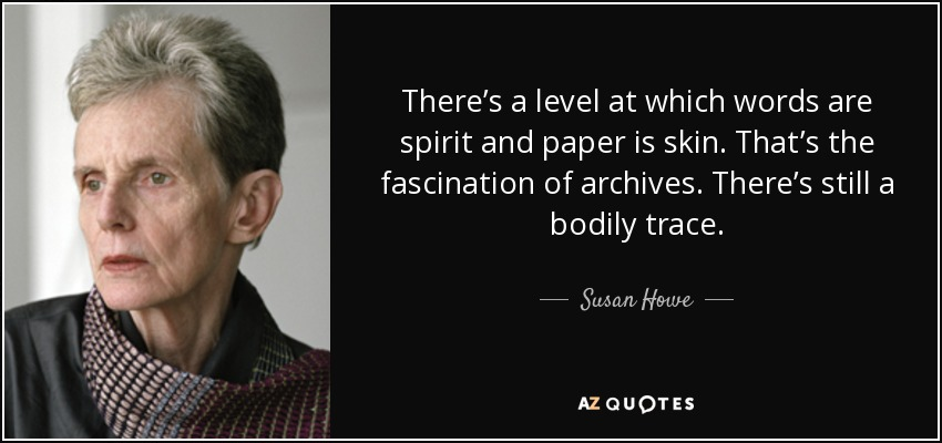 There's a level at which words are spirit and paper is skin. That's the fascination of archives. There's still a bodily trace. - Susan Howe