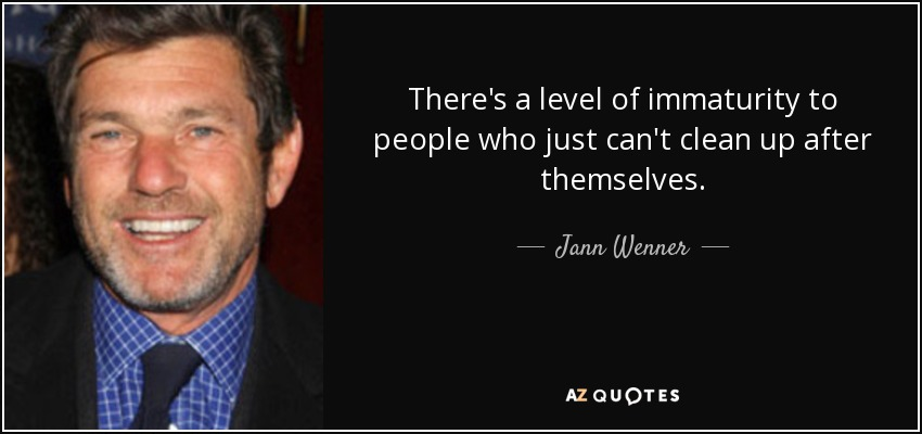 There's a level of immaturity to people who just can't clean up after themselves. - Jann Wenner