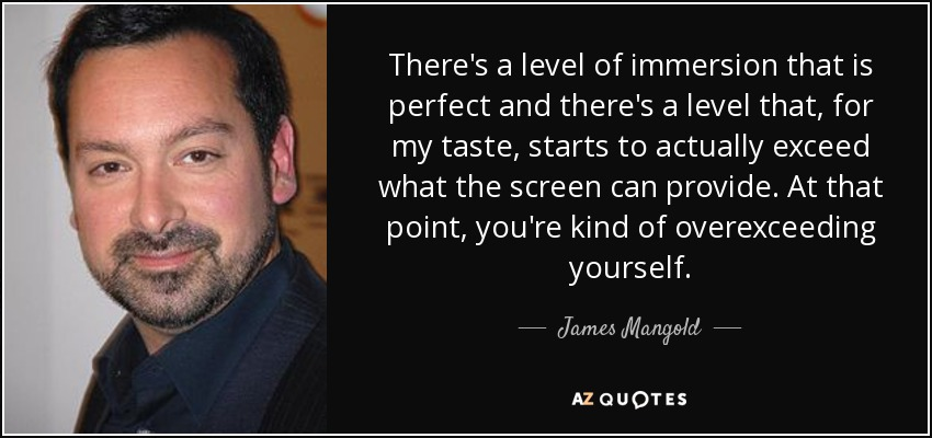 There's a level of immersion that is perfect and there's a level that, for my taste, starts to actually exceed what the screen can provide. At that point, you're kind of overexceeding yourself. - James Mangold