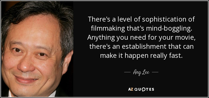 There's a level of sophistication of filmmaking that's mind-boggling. Anything you need for your movie, there's an establishment that can make it happen really fast. - Ang Lee