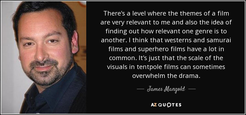 There's a level where the themes of a film are very relevant to me and also the idea of finding out how relevant one genre is to another. I think that westerns and samurai films and superhero films have a lot in common. It's just that the scale of the visuals in tentpole films can sometimes overwhelm the drama. - James Mangold