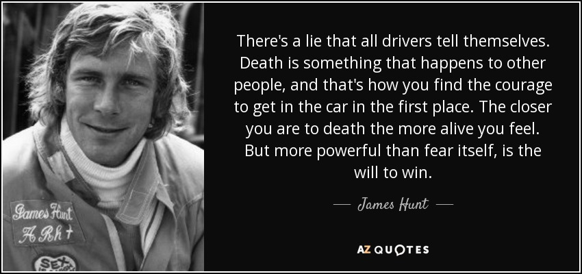 There's a lie that all drivers tell themselves. Death is something that happens to other people, and that's how you find the courage to get in the car in the first place. The closer you are to death the more alive you feel. But more powerful than fear itself, is the will to win. - James Hunt