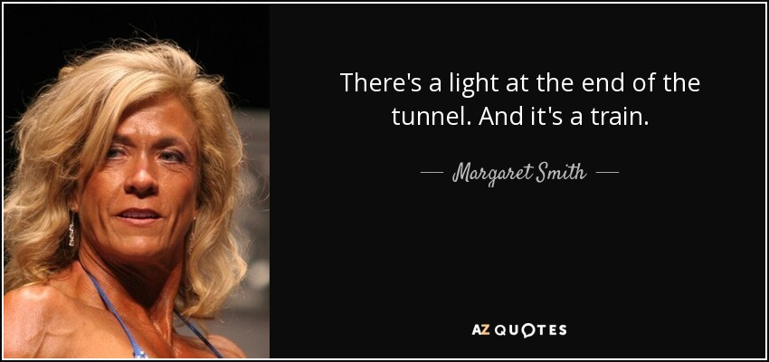 There's a light at the end of the tunnel. And it's a train. - Margaret Smith